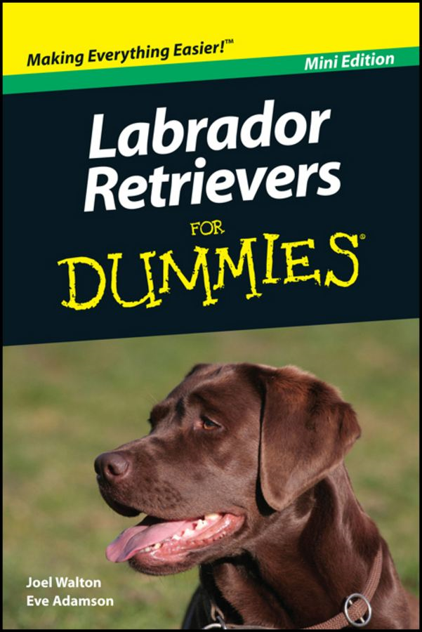 Labrador Retrievers For Dummies®, Mini Edition By: Joel Walton,Eve Adamson