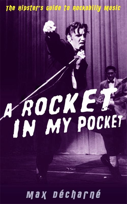 A Rocket in My Pocket: The Hipster's Guide to Rockabilly Music By: Max Décharné