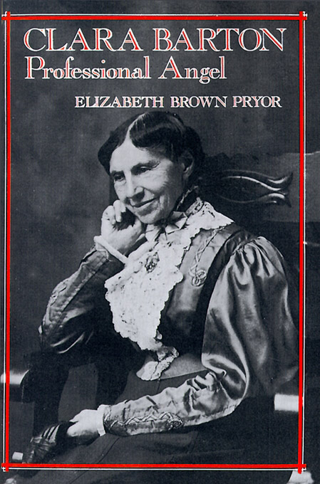 Clara Barton, Professional Angel By: Elizabeth Brown Pryor