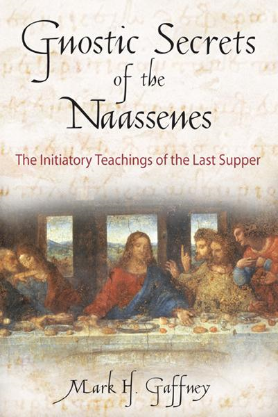 Gnostic Secrets of the Naassenes: The Initiatory Teachings of the Last Supper By: Mark H. Gaffney