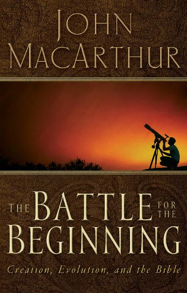 The Battle for the Beginning By: John MacArthur