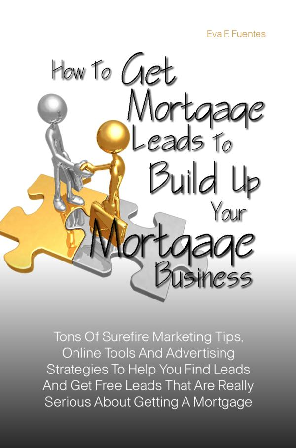 How To Get Mortgage Leads To Build Up Your Mortgage Business By: Eva F. Fuentes