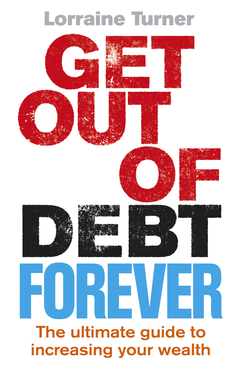 Get Out of Debt Forever The ultimate guide if you want to take control of your finances,  clear debts and increase your wealth