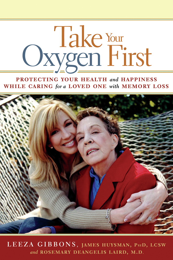 Take Your Oxygen First: Protecting Your Health and Happiness While Caring for a Loved One with Memory Loss By: James Huysman, PsyD, LCSW,Leeza Gibbons,Rosemary DeAngelis Laird, MD