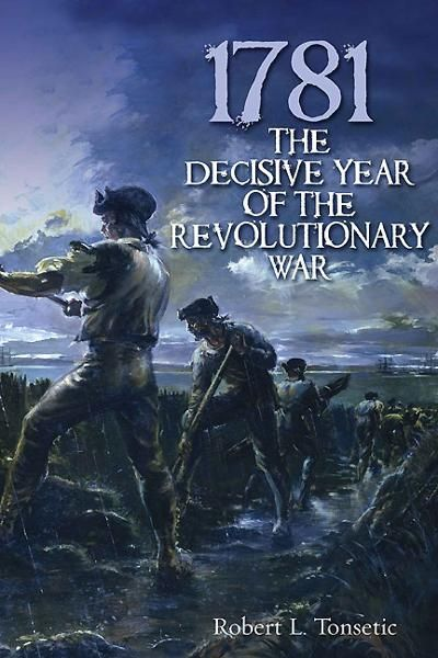 1781: The Decisive Year of the Revolutionary War By: Robert L. Tonsetic