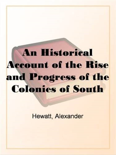 An Historical Account Of The Rise And Progress Of The Colonies Of South Carolina And Georgia, Volume 2 By: Alexander Hewatt
