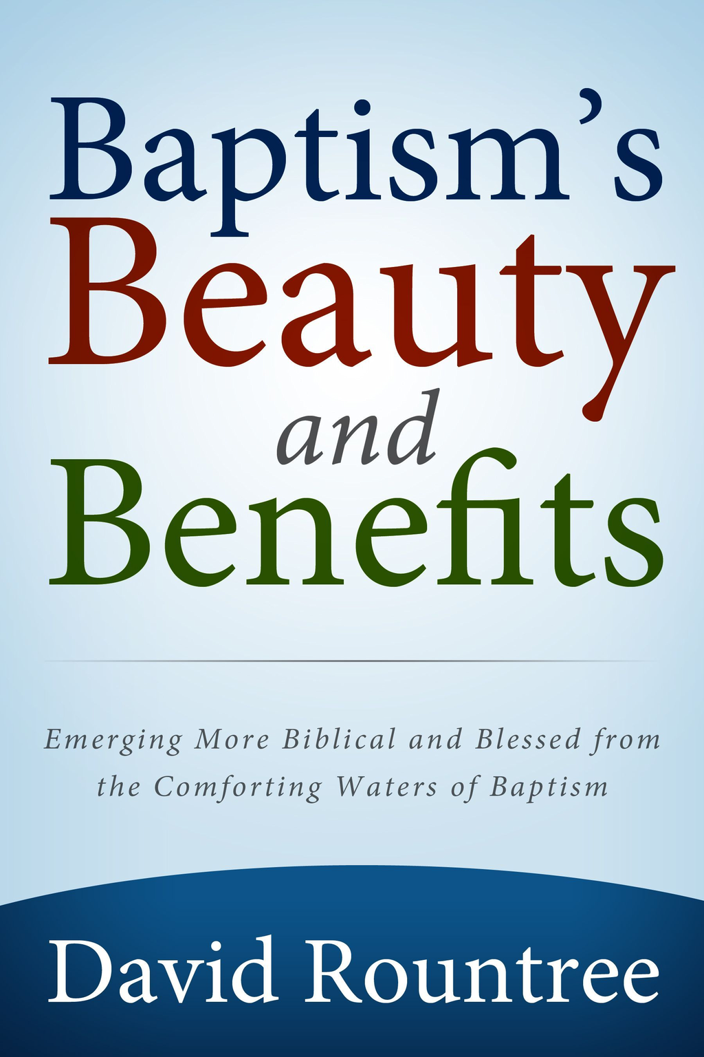 Baptism's Beauty and Benefits: Emerging more Biblical and Blessed from the Comforting Waters of Baptism