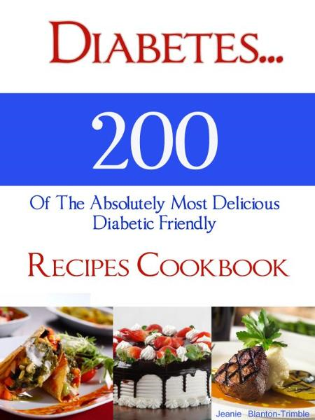 Diabetes…200 Of The Absolutely Most Delicious Diabetic Friendly Recipes Cookbook