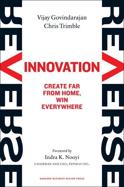 Reverse Innovation: Create Far From Home, Win Everywhere By: Chris Trimble,Indra K. Nooyi,Vijay Govindarajan