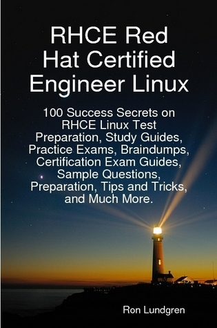 RHCE Red Hat Certified Engineer Linux: 100 Success Secrets on RHCE Linux Test Preparation, Study Guides, Practice Exams, Braindumps, Certification Exam Guides, Sample Questions, Preparation, Tips and Tricks, and Much More. By: Ron Lundgren