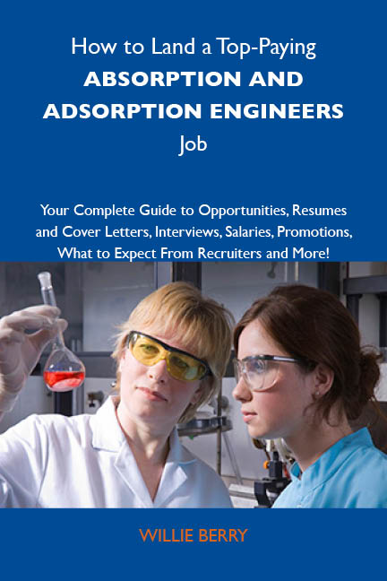 How to Land a Top-Paying Absorption and adsoprtion engineers Job: Your Complete Guide to Opportunities, Resumes and Cover Letters, Interviews, Salaries, Promotions, What to Expect From Recruiters and More