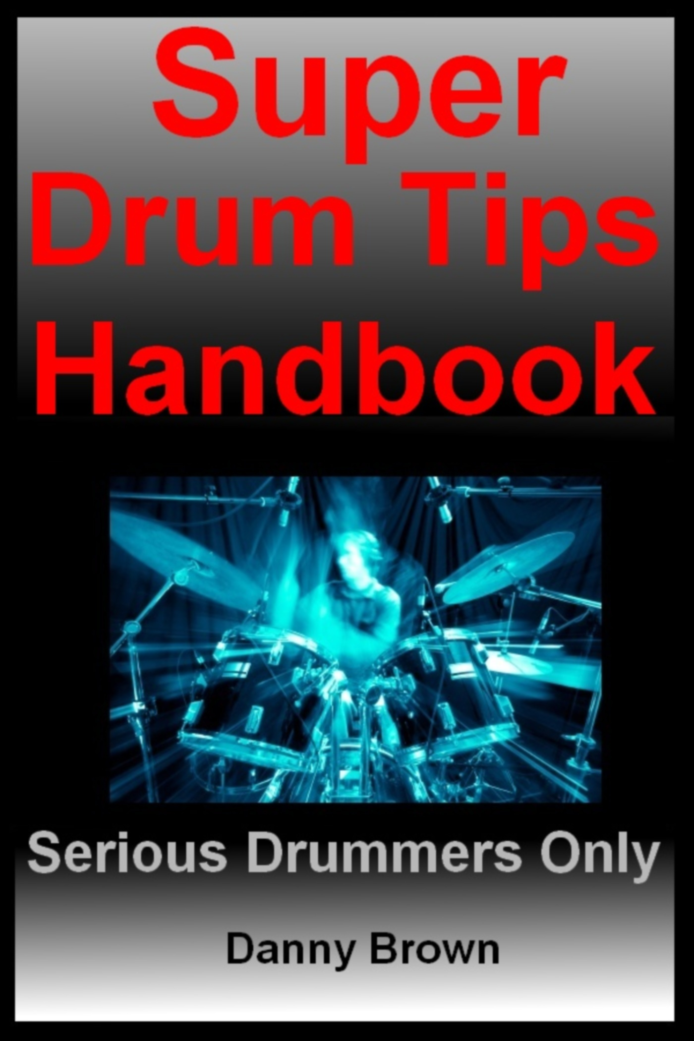 Super Drum Tips Handbook: For Drummers Who Are Serious About Music, Drums & Percussion