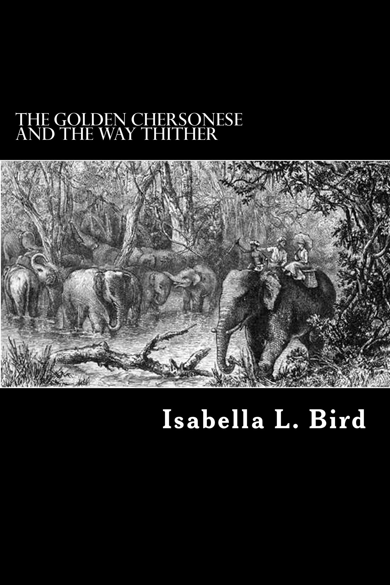 The Golden Chersonese and the Way Thither By: Isabella L. Bird