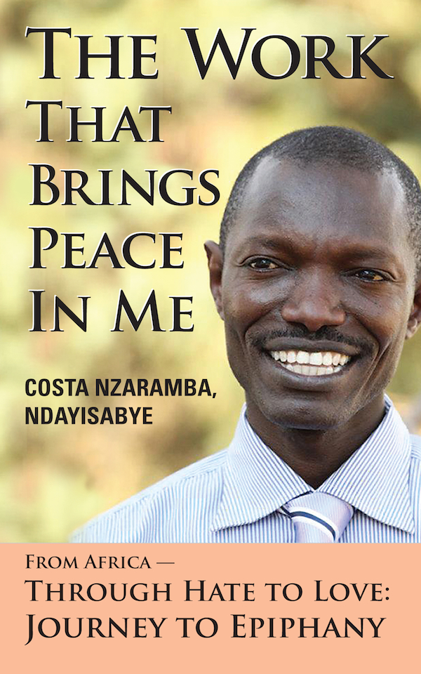 The Work That Brings Peace In Me: From Africa -- Through Hate to Love: Journey to Epiphany By: Costa Nzaramba Ndayisabye
