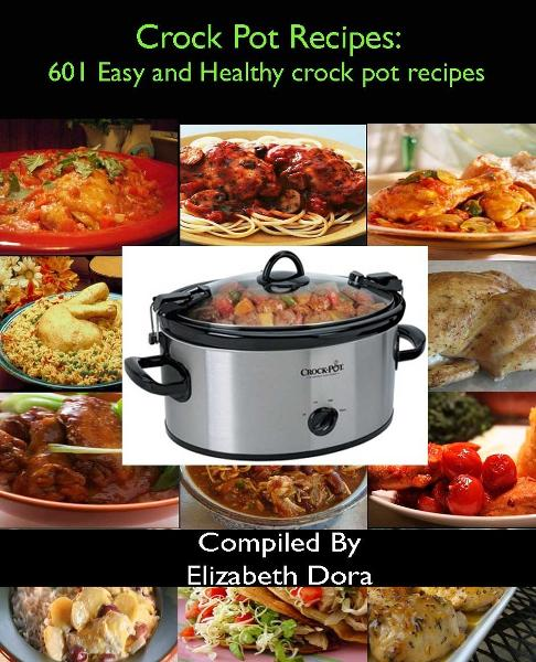 Crock Pot Recipes : 601 Easy and Healthy Crock Pot Recipes By: Elizabeth Dora
