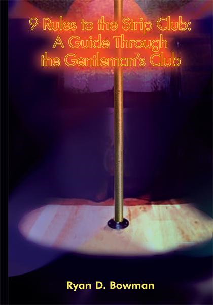 9 Rules to the Strip Club: A Guide Through the Gentleman's Club By: Ryan D. Bowman