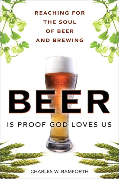 Beer Is Proof God Loves Us: Reaching for the Soul of Beer and Brewing By: Charles W. Bamforth