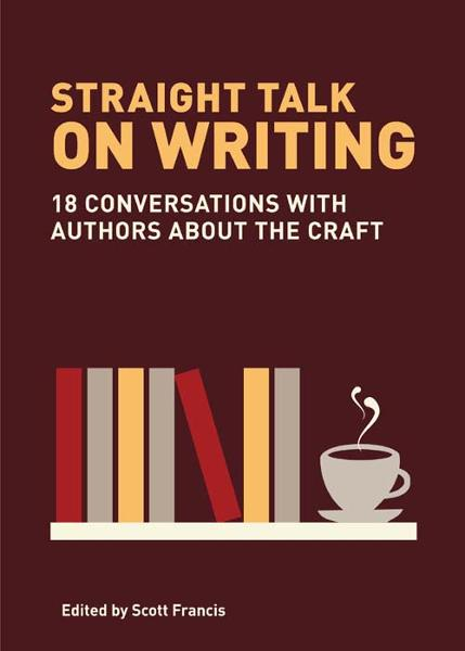 Straight Talk on Writing: 20 Conversations with Authors about the Craft By: Scott Francis