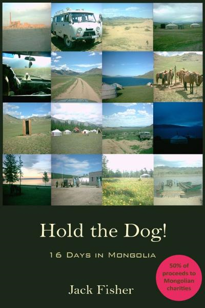 Hold the Dog!: 16 Days in Mongolia By: Jack Fisher