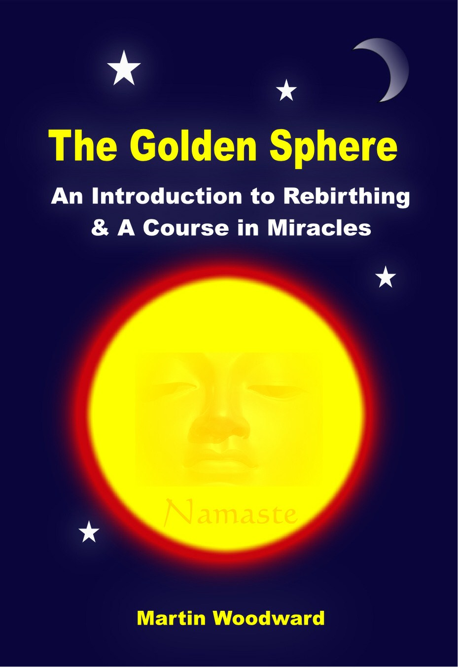 The Golden Sphere - An Introduction to Rebirthing (Breathwork) and A Course in Miracles By: Martin Woodward