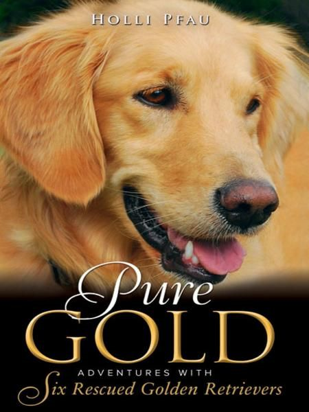 Pure Gold: Adventures with Six Rescued Golden Retrievers By: Holli Pfau