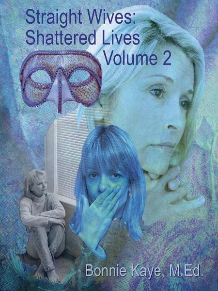 Straight Wives Shattered Lives Volume 2: True Stories of Women Married to Gay & Bisexual Men By: Bonnie Kaye