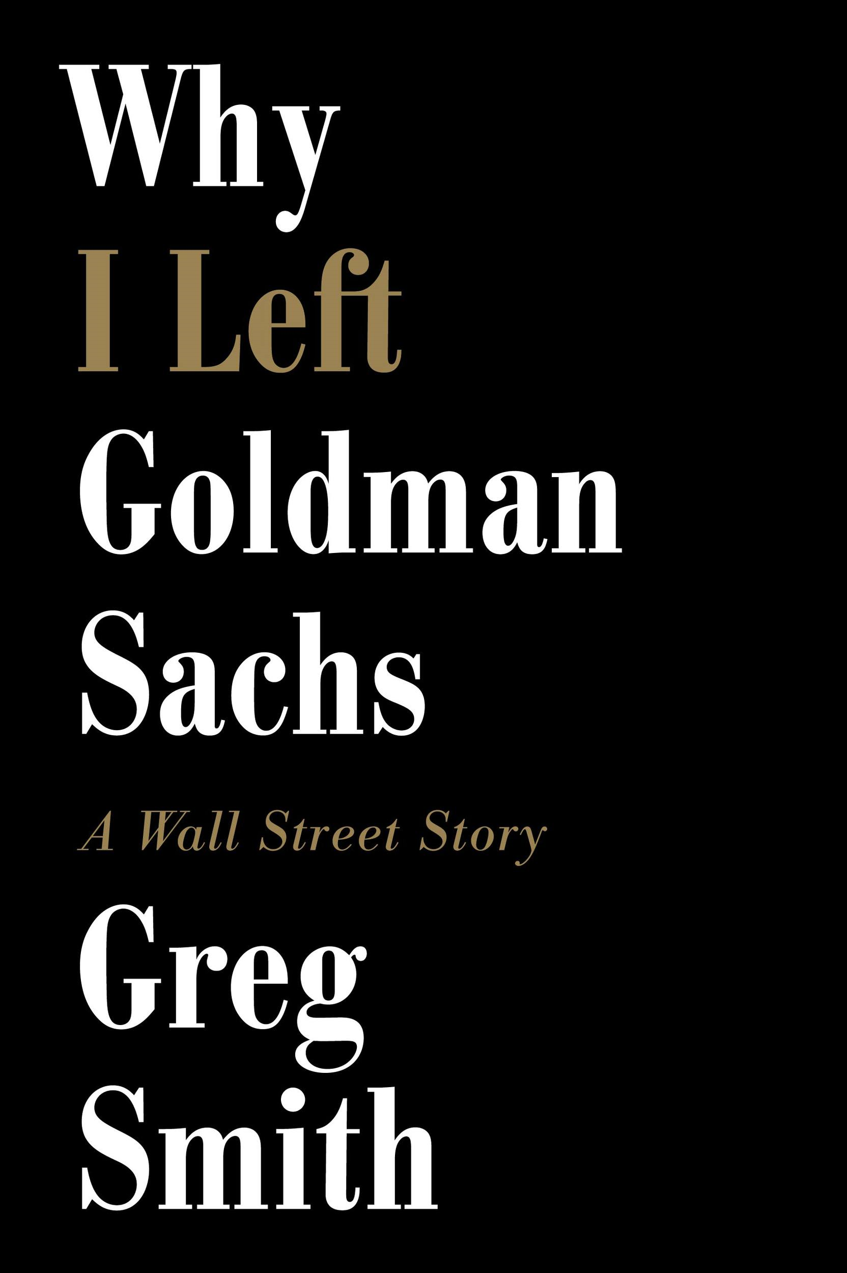 Why I Left Goldman Sachs: A Wall Street Story By: Greg Smith