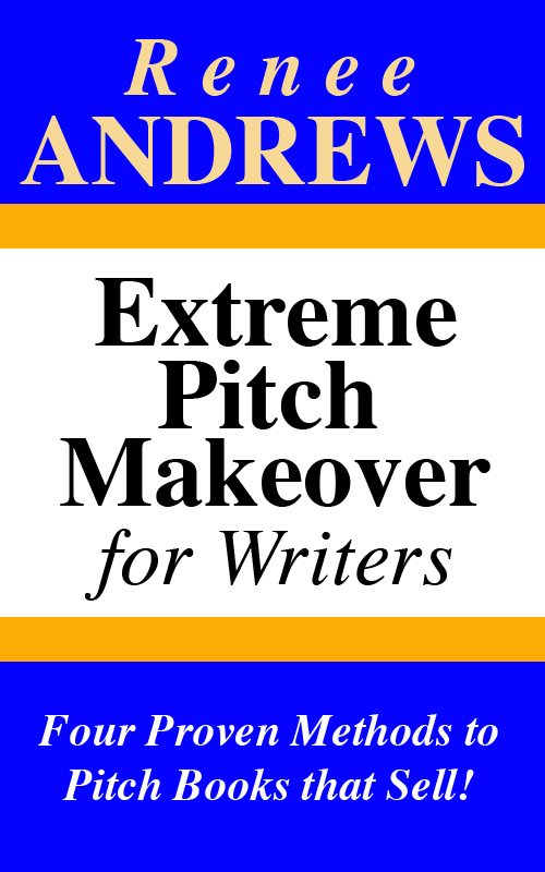 Extreme Pitch Makeover for Writers: Four Proven Methods to Pitch Books that Sell!