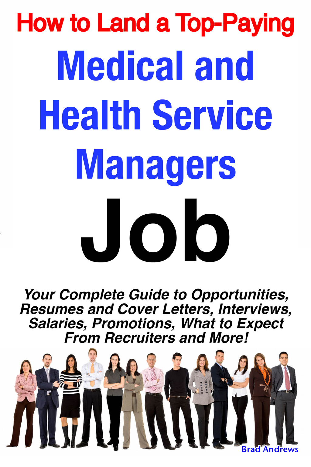 How to Land a Top-Paying Medical and Health Service Managers Job: Your Complete Guide to Opportunities, Resumes and Cover Letters, Interviews, Salaries, Promotions, What to Expect From Recruiters and More!
