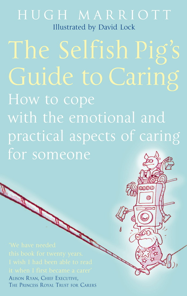 The Selfish Pig's Guide To Caring How to cope with the emotional and practical aspects of caring for someone