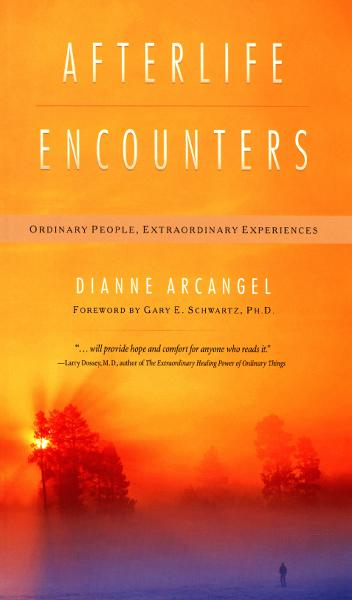 Afterlife Encounters: Ordinary People, Extraordinary Experiences By: Dianne Arcangel