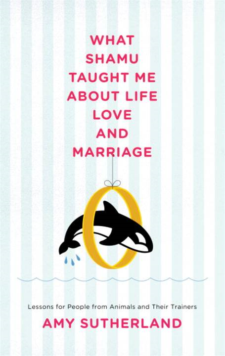 What Shamu Taught Me About Life, Love, and Marriage By: Amy Sutherland