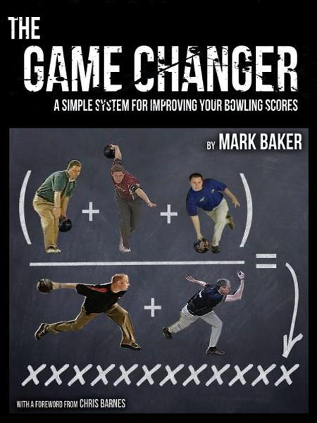 The Game Changer: A Simple System for Improving Your Bowling Scores By: Mark Baker