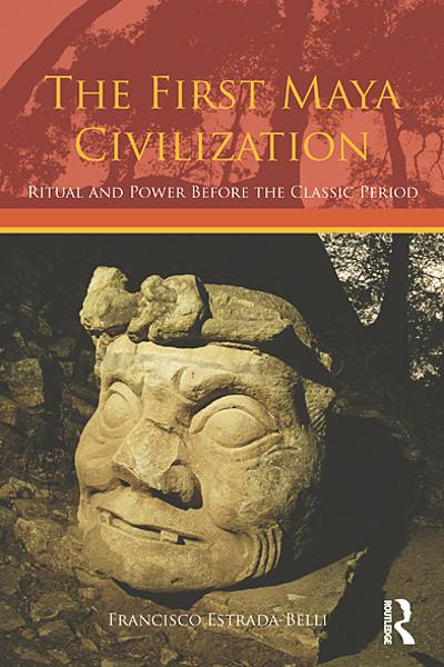 The First Maya Civilization Ritual and Power Before the Classic Period