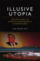 Illusive Utopia: Theater, Film, and Everyday Performance in North Korea By: Suk-Young Kim