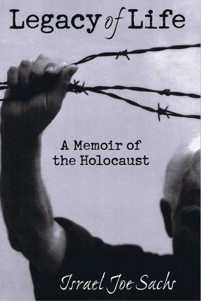 Legacy of Life: A Memoir of the Holocaust By: Israel Joe Sachs