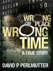 Wrong Place Wrong Time By: David P Perlmutter