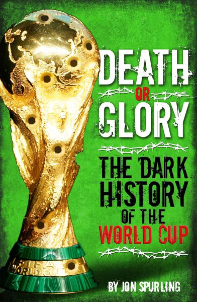 Death or Glory: The Dark History of the World Cup By: Jon Spurling