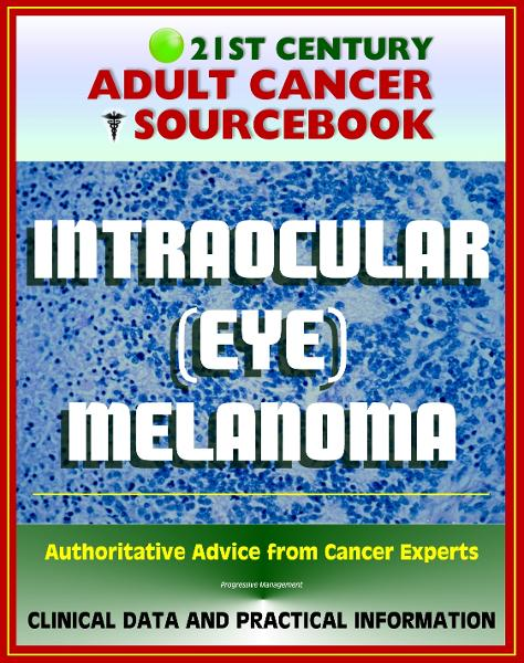 21st Century Adult Cancer Sourcebook: Intraocular (Eye) Melanoma - Clinical Data for Patients, Families, and Physicians By: Progressive Management