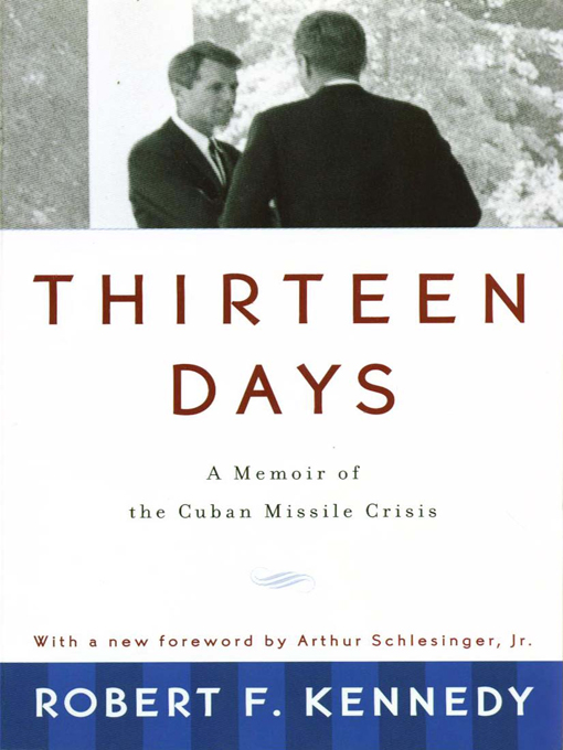 Thirteen Days: A Memoir of the Cuban Missile Crisis By: Robert F. Kennedy