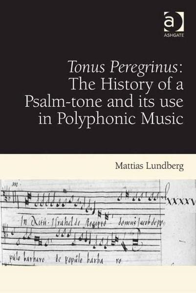 Tonus Peregrinus: The History of a Psalm-tone and its use in Polyphonic Music By: Lundberg, Mattias