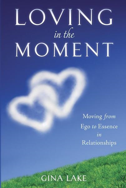 Loving in the Moment: Moving from Ego to Essence in Relationships By: Gina Lake