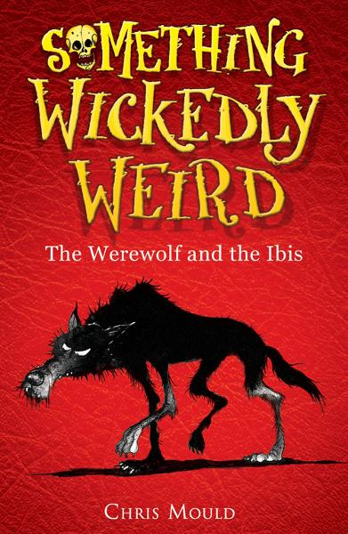 Something Wickedly Weird 1: The Werewolf and the Ibis By: Chris Mould