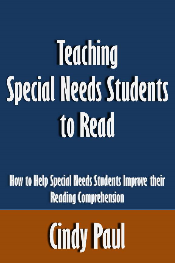 Teaching Special Needs Students to Read: How to Help Special Needs Students Improve their Reading Comprehension [Article] By: Cindy Paul