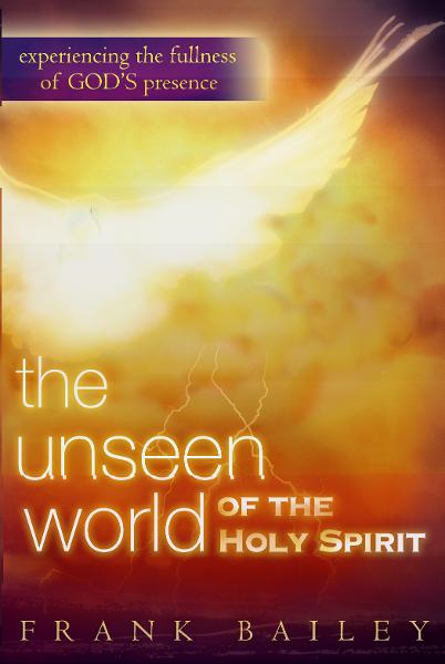 The Unseen World of the Holy Spirit: Experiencing the Fullness of God's Presence