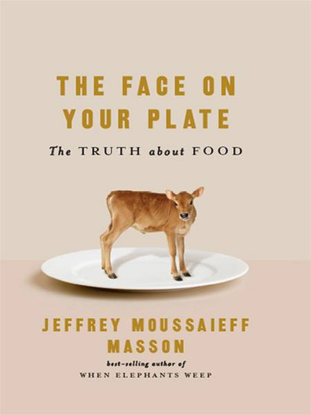 The Face on Your Plate: The Truth About Food By: Jeffrey Moussaieff Masson