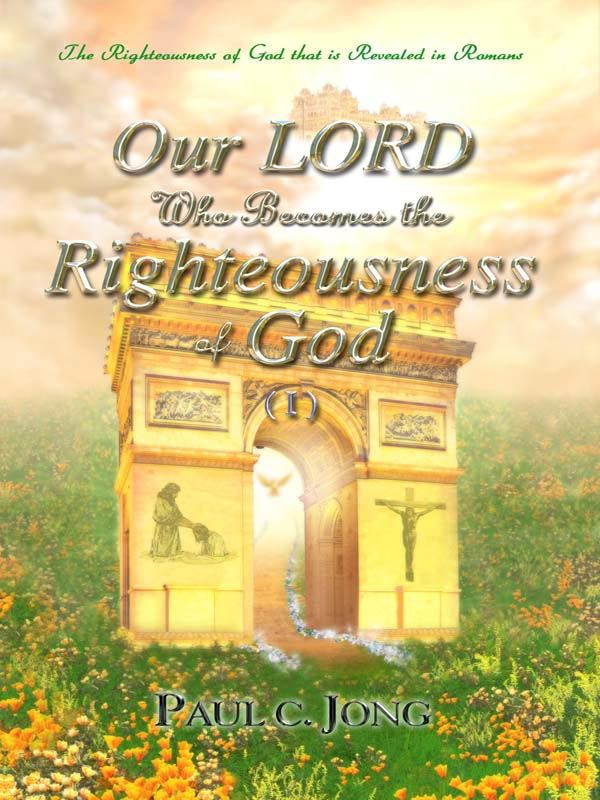 Our LORD Who Becomes the Righteousness of God (I) - The Righteousness of God that is revealed in Romans By: Paul C. Jong