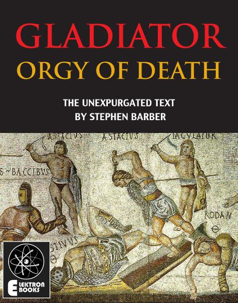 Gladiator: Orgy Of Death: The Unexpurgated Text By: Stephen Barber