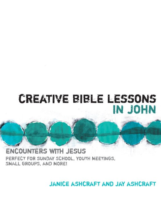 Creative Bible Lessons in John By: Janice and Jay   Ashcraft