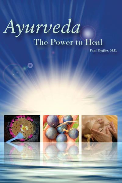 Ayurveda: The Power to Heal By: Paul Dugliss